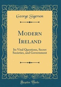 Modern Ireland: Its Vital Questions, Secret Societies, and Government (Classic Reprint) by George Sigerson