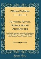 Anthony Aston, Stroller and Adventurer: To Which Is Appended Aston's Brief Supplement to Colley…