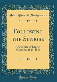 Following the Sunrise: A Century of Baptist Missions, 1813-1913 (Classic Reprint) by Helen Barrett Montgomery