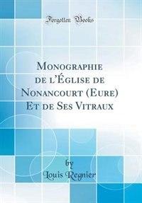 Monographie de l'Église de Nonancourt (Eure) Et de Ses Vitraux (Classic Reprint) by Louis Regnier