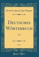 Deutsches Wörterbuch, Vol. 1: A-K (Classic Reprint)