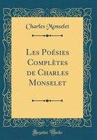 Les Poésies Complètes de Charles Monselet (Classic Reprint)