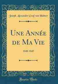 Une Année de Ma Vie: 1848-1849 (Classic Reprint) by Joseph Alexander Graf von Hübner