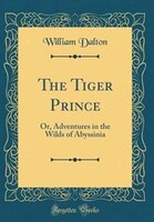 The Tiger Prince: Or, Adventures in the Wilds of Abyssinia (Classic Reprint)