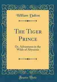 The Tiger Prince: Or, Adventures in the Wilds of Abyssinia (Classic Reprint) by William Dalton