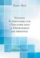 Notions Élémentaires sur l'Industrie dans le Département des Ardennes (Classic Reprint)