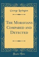 The Moravians Compared and Detected (Classic Reprint)