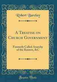 A Treatise on Church Government: Formerly Called Anarchy of the Ranters, &C (Classic Reprint) by Robert Barclay