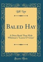 Baled Hay: A Drier Book Than Walt Whitman's Leaves O' Grass (Classic Reprint)