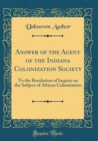 Answer of the Agent of the Indiana Colonization Society: To the Resolution of Inquiry on the Subject of African Colonization (Classic Reprint) by Unknown Author