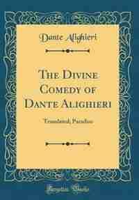 The Divine Comedy of Dante Alighieri: Translated; Paradiso (Classic Reprint) de Dante Alighieri