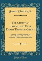 The Christian Triumphing Over Death Through Christ: A Sermon Preached November 10, 1765, at the…