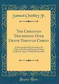 The Christian Triumphing Over Death Through Christ: A Sermon Preached November 10, 1765, at the Second Church of Christ in Boston, Upon a Mournful Occa by Samuel Checkley Jr.