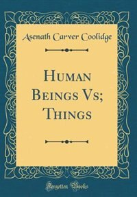 Human Beings Vs; Things (Classic Reprint) by Asenath Carver Coolidge