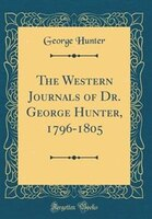 The Western Journals of Dr. George Hunter, 1796-1805 (Classic Reprint)