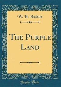 The Purple Land (Classic Reprint) by W. H. Hudson
