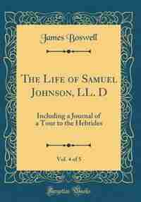 The Life of Samuel Johnson, LL. D, Vol. 4 of 5: Including a Journal of a Tour to the Hebrides (Classic Reprint) by James Boswell