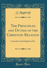 The Principles and Duties of the Christian Religion: Consider'd and Explain'd, Etc (Classic Reprint) by J. Mapletoft