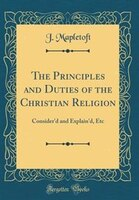 The Principles and Duties of the Christian Religion: Consider'd and Explain'd, Etc (Classic Reprint)