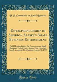 Entrepreneurship in America; Alaska's Small Business Environment: Field Hearing Before the Committee on Small Business, United States Senate, One Hundred Fourth Cong by U. S. Committee on Small Business