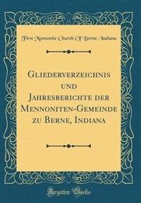 Gliederverzeichnis und Jahresberichte der Mennoniten-Gemeinde zu Berne, Indiana (Classic Reprint) by First Mennonite Church Of Berne Indiana