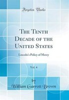 The Tenth Decade of the United States, Vol. 4: Lincoln's Policy of Mercy (Classic Reprint)
