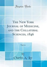 The New York Journal of Medicine, and the Collateral Sciences, 1846, Vol. 6 (Classic Reprint) by Charles A. Lee