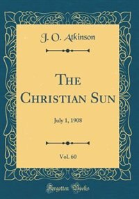The Christian Sun, Vol. 60: July 1, 1908 (Classic Reprint) by J. O. Atkinson