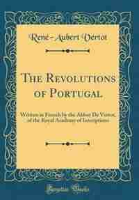 The Revolutions of Portugal: Written in French by the Abbot De Vertot, of the Royal Academy of Inscriptions (Classic Reprint) by René-Aubert Vertot