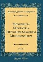 Monumenta Spectantia Historiam Slavorum Meridionalium, Vol. 16 (Classic Reprint)