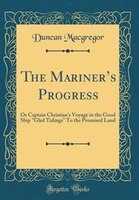 The Mariner's Progress: Or Captain Christian's Voyage in the Good Ship Glad Tidings To the Promised…