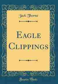 Eagle Clippings (Classic Reprint)