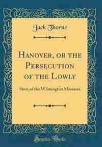 Hanover, or the Persecution of the Lowly: Story of the Wilmington Massacre (Classic Reprint) by Jack Thorne