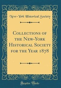 Collections of the New-York Historical Society for the Year 1878 (Classic Reprint) by New-York Historical Society