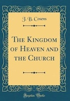 The Kingdom of Heaven and the Church (Classic Reprint)