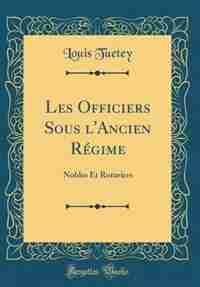 Les Officiers Sous l'Ancien Régime: Nobles Et Roturiers (Classic Reprint) by Louis Tuetey