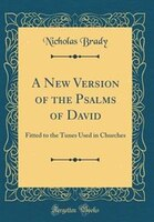 A New Version of the Psalms of David: Fitted to the Tunes Used in Churches (Classic Reprint)