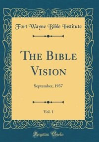 The Bible Vision, Vol. 1: September, 1937 (Classic Reprint) by Fort Wayne Bible Institute