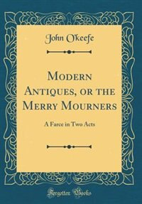 Modern Antiques, or the Merry Mourners: A Farce in Two Acts (Classic Reprint) by John O'Keefe