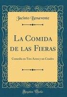 La Comida de las Fieras: Comedia en Tres Actos y un Cuadro (Classic Reprint)