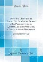 Discurso Leído por el Excmo. Sr. D. Manuel Duran y Bas Presidente de la Academia de Jurisprudencia…
