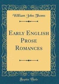 Early English Prose Romances (Classic Reprint) by William John Thoms