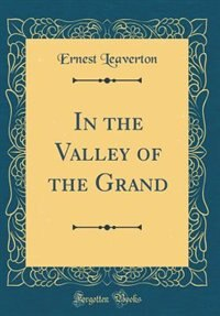 In the Valley of the Grand (Classic Reprint) by Ernest Leaverton