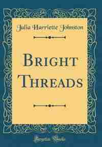 Bright Threads (Classic Reprint) by Julia Harriette Johnston