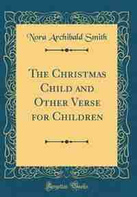 The Christmas Child and Other Verse for Children (Classic Reprint) by Nora Archibald Smith