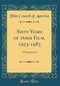 Sixty Years of 16mm Film, 1923-1983: A Symposium (Classic Reprint) by Film Council of America
