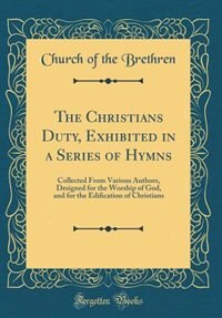 The Christians Duty, Exhibited in a Series of Hymns: Collected From Various Authors, Designed for the Worship of God, and for the Edification of Christi by Church Of The Brethren