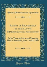 Report of Proceedings of the Illinois Pharmaceutical Association: At Its Twentieth Annual Meeting, Held at Danville, June 7 and 8, 1899 (Classic Reprint) by Illinois Pharmaceutical Association