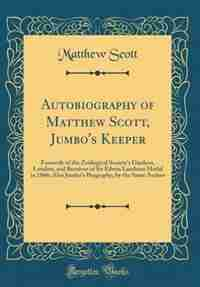 Autobiography of Matthew Scott, Jumbo's Keeper: Formerly of the Zoölogical Society's Gardens, London, and Receiver of Sir Edwin Landseer Medal in 1 by Matthew Scott