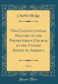 The Constitutional History of the Presbyterian Church in the United States of America, Vol. 1 (Classic Reprint) by Charles Hodge